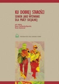 Ku dobrej starości. Senior jako wyzwanie dla pracy socjalnej - okładka książki