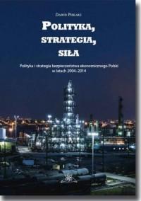 Polityka, strategia, siła. Polityka i strategia bezpieczeństwa ekonomicznego Polski w latach 2004?2014 - okładka książki