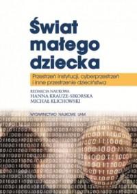 Świat małego dziecka. Przestrzeń instytucji, cyberprzestrzeń i inne przestrzenie dzieciństwa - okładka książki