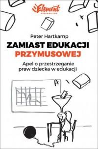 Zamiast edukacji przymusowej. Apel o przestrzeganie praw dziecka w edukacji - okładka książki