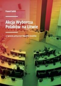 Akcja Wyborcza Polaków na Litwie. w systemie politycznym Republiki Litewskiej - okładka książki