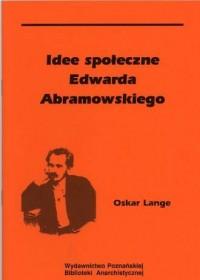 Idee społeczne Edwarda Abramowskiego. Seria: Polski anarchizm. Przeszłość i teraźniejszość - okładka książki