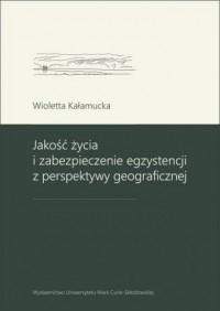 Jakość życia i zabezpieczenie egzystencji z perspektywy geograficznej - okładka książki
