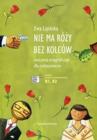 Nie ma róży bez kolców. Ćwiczenia ortograficzne dla cudzoziemców. poziom średniozaawansowany B1, B2 - okładka podręcznika