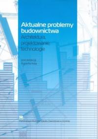 Aktualne problemy budownictwa. Architektura, projektowanie, technologia - okładka książki