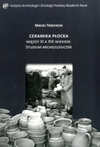 Ceramika Płocka między XI a XIX wiekiem.. Studium archeologiczne - okładka książki