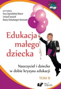 Edukacja małego dziecka. Tom 11. Nauczyciel i dziecko w dobie kryzysu edukacji - okładka książki