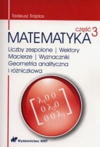 Matematyka cz. 3. Liczby zespolone. Wektory macierze. Wyznaczniki. Geometria analityczna i różniczkowa - okładka książki