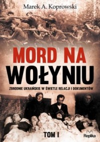 Mord na Wołyniu. Zbrodnie ukraińskie w świetle relacji i dokumentów. Tom 1 - okładka książki