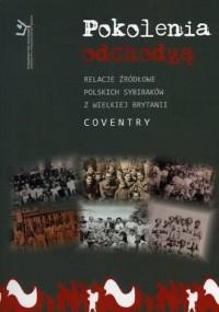 Pokolenia odchodzą. Relacje źródłowe polskich sybiraków w Wielkiej Brytanii. Coventry - okładka książki