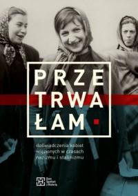 Przetrwałam. Doświadczenia kobiet więzionych w czasach nazizmu i stalinizmu - okładka książki