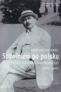 Szowinizm po polsku. Przypadek Romana Dmowskiego 1886-1905 - okładka książki