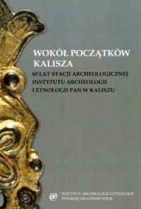 Wokół początków Kalisza. 60 lat stacji archeologicznej Instytutu Archeologii i Etnologii PAN w Kaliszu - okładka książki