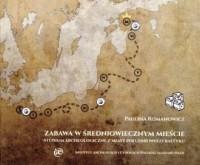 Zabawa w średniowiecznym mieście. Studium archeologiczne z miast południowego Bałtyku - okładka książki