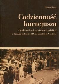 Codzienność kuracjusza. w uzdrowiskach na ziemiach polskich w drugiej połowie XIX i początku XX wieku - okładka książki