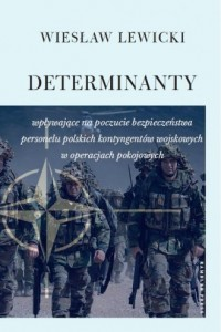 Determinanty wpływające na poczucie bezpieczeństwa polskich kontyngentów wojskowych w operacjach pokojowych - okładka książki