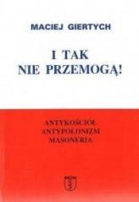 I tak nie przemogą! Antykościół, antypolonizm, masoneria - okładka książki