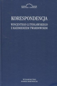 Korespondencja Wincentego Lutosławskiego z Kazimierzem Twardowskim. Seria: Biblioteka europejska - okładka książki