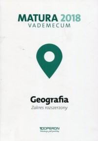 Matura 2018. Geografia. Szkoła ponadgimnazjalna. Vademecum. Zakres rozszerzony - okładka podręcznika