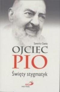 Ojciec Pio. Święty stygmatyk  - okładka książki