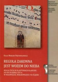 Reguła zakonna jest wozem do nieba. Realia życia w klasztosztorach Klarysek od XVIII wieku do końca XVI w. w Małopolsce Wielkopolsce i na Śląsku - okładka książki