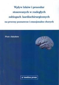 Wpływ leków i procedur stosowanych w rozległych zabiegach kardiochirurgicznych na procesy poznawcze - okładka książki
