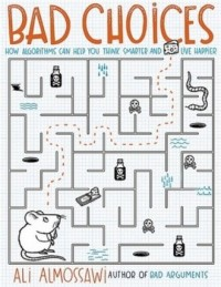Bad Choices. How Algorithms Can Help You Think Smarter and Live Happier - okładka książki