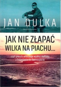 Jak nie złapać wilka na piachu.... czyli piesza wędrówka wzdłuż Bałtyku z Trójmiasta do Świnoujścia - okładka książki