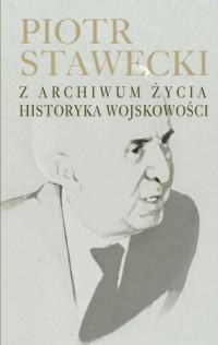 Piotr Stawecki. Z archiwum życia - okładka książki