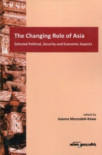 The Changing Role of Asia. Selected Political, Security and Economic Aspects - okładka książki