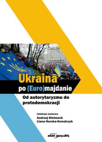 Ukraina po (Euro)majdanie. Od autorytaryzmu - okładka książki