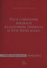 Życie codzienne polskich klasztorów żeńskich w XVII-XVIII wieku - okładka książki