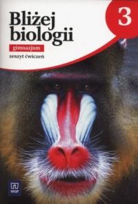 Bliżej biologii. Gimnazjum. Zeszyt ćwiczeń cz. 3 - okładka podręcznika