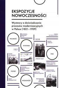 Ekspozycje nowoczesności. Wystawy a doświadczanie procesów modernizacyjnych w Polsce (1821-1929) - okładka książki