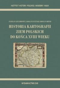 Historia kartografii ziem polskich do końca XVIII wieku - okładka książki
