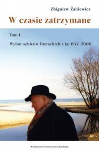 W czasie zatrzymane. Tom 1. Wybór szkiców literackich z lat 1977-2008 - okładka książki