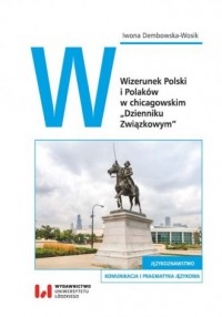 Wizerunek Polski i Polaków w chicagowskim Dzienniku Związkowym - okładka książki