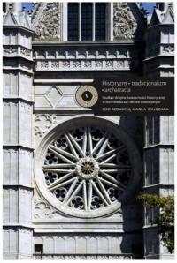 Historyzm - tradycjonalizm - archaizacja. Studia z dziejów świadomości historycznej w średniowieczu i okresie nowożytnym - okładka książki