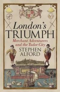 Londons Triumph. Merchant Adventurers and the Tudor City - okładka książki