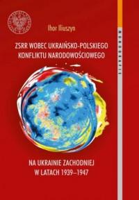 ZSRR wobec ukraińsko-polskiego konfliktu narodowościowego na Ukrainie Zachodniej w latach 1939-1947. Seria: Monografie. Tom 124 - okładka książki