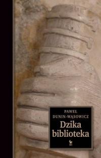 Dzika biblioteka - Paweł Dunin-Wąsowicz - okładka książki