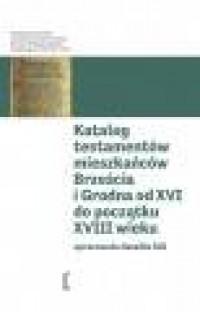 Katalog testamentów mieszkańców Brześcia i Grodna od XVI do początku XVIII wieku.Seria: Katalogi testamentów. Tom 3 - okładka książki