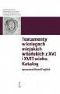 Katalog testamentów w księgach miejskich wileńskich z XVI i XVII wieku. Seria: Katalogi testamentów. Tom 1 - okładka książki