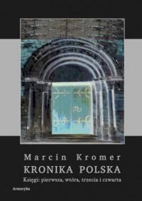 Kronika Polska Marcina Kromera biskupa warmińskiego. Księgi: pierwsza, wtóra, trzecia i czwarta - okładka książki