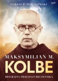 Maksymilian M. Kolbe. Biografia świętego męczennika - okładka książki