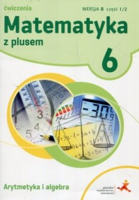 Matematyka z plusem 6. Szkoła podstawowa. Ćwiczenia. Arytmetyka i algebra. Wersja B cz. 1/2 - okładka podręcznika