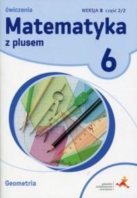 Matematyka z plusem 6. Szkoła podstawowa. Ćwiczenia. Geometria Wersja B cz. 2/2 - okładka podręcznika