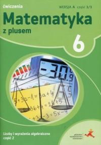 Matematyka z plusem 6. Szkoła podstawowa. Ćwiczenia. Liczby i wyrażenia algebraiczne cz. 2. Wersja A cz. 3/3 - okładka podręcznika