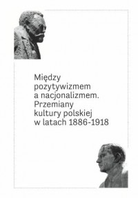 Między pozytywizmem a nacjonalizmem. Przemiany kultury polskiej w latach 1886‐1918 - okładka książki