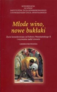 Młode wino, nowe bukłaki. Życie konsekrowane od Soboru Watykańskiego II i wyzwania nadal otwarte - okładka książki
